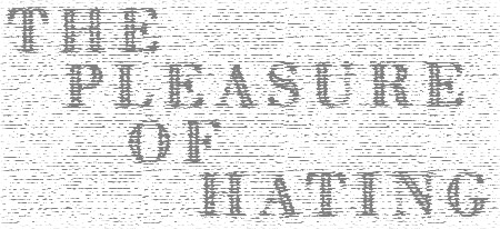 on the pleasure of hating Opinion - hate is not a good guide in public or in private life but religious terrorists, racist patriots and tribal jingoists believe otherwise from time to time hate has added stimulus to pugnacity and sunk the world in costly luxuries of class, religious, ethnic or racial warfare then, the world indulges in what an accomplished english critic, william hazlitt, calls the pleasure of hating.